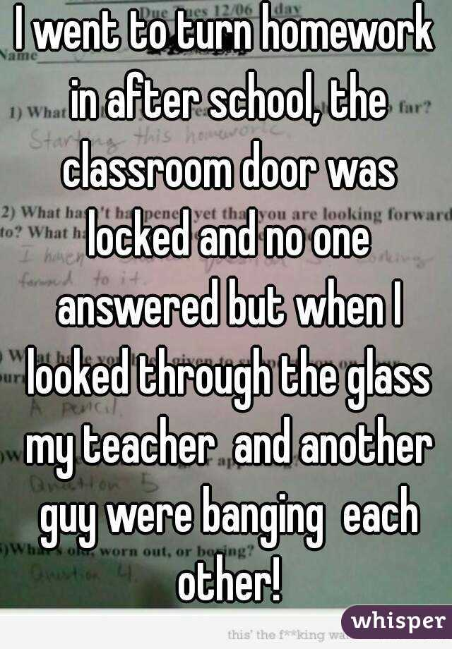 I went to turn homework in after school, the classroom door was locked and no one answered but when I looked through the glass my teacher  and another guy were banging  each other!