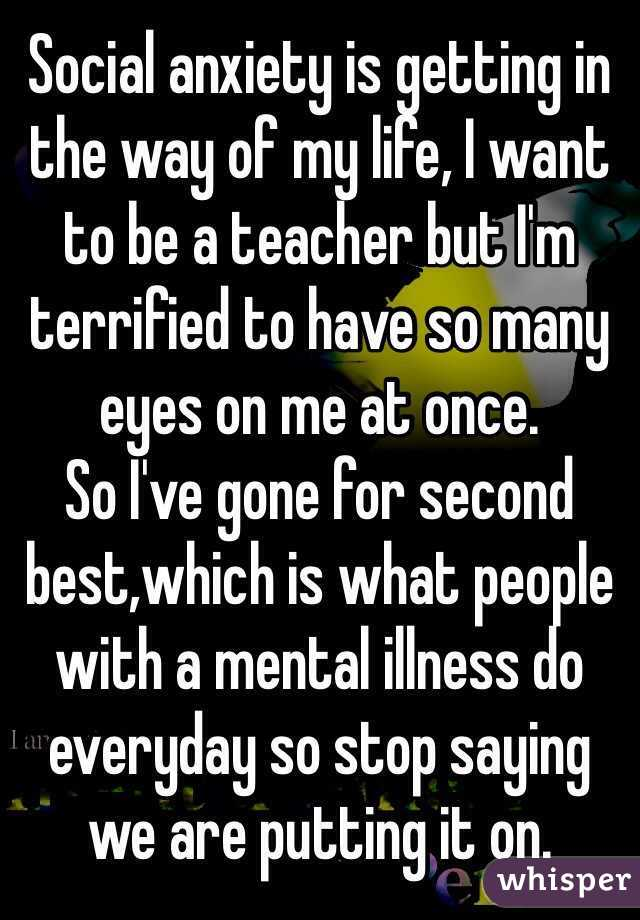 Social anxiety is getting in the way of my life, I want to be a teacher but I'm terrified to have so many eyes on me at once.   So I've gone for second best,which is what people with a mental illness do everyday so stop saying we are putting it on.