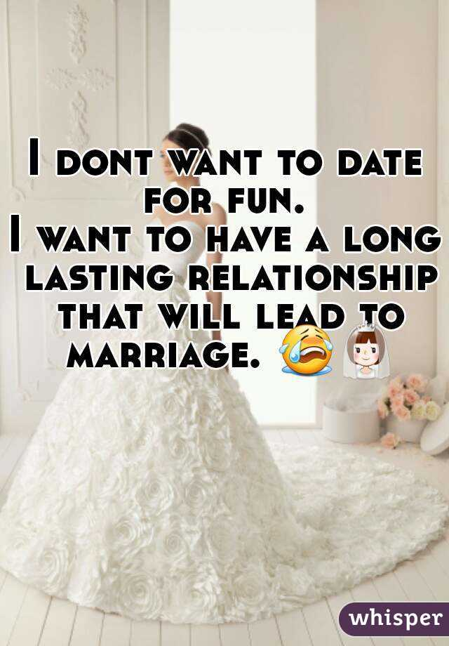 I dont want to date for fun.  I want to have a long lasting relationship that will lead to marriage. 