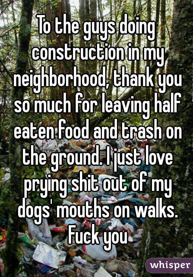 To the guys doing construction in my neighborhood, thank you so much for leaving half eaten food and trash on the ground. I just love prying shit out of my dogs' mouths on walks. Fuck you