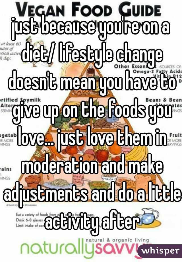 just because you're on a diet/ lifestyle change doesn't mean you have to give up on the foods you love... just love them in moderation and make adjustments and do a little activity after