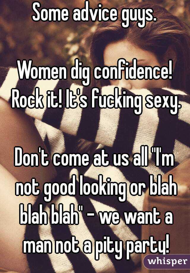 "Some advice guys.  Women dig confidence! Rock it! It's fucking sexy.  Don't come at us all ""I'm not good looking or blah blah blah"" - we want a man not a pity party!"