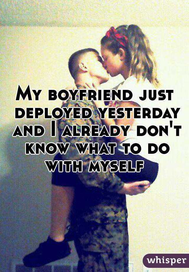 My boyfriend just deployed yesterday and I already don't know what to do with myself