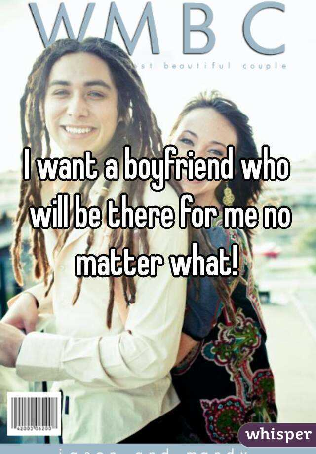 I want a boyfriend who will be there for me no matter what!