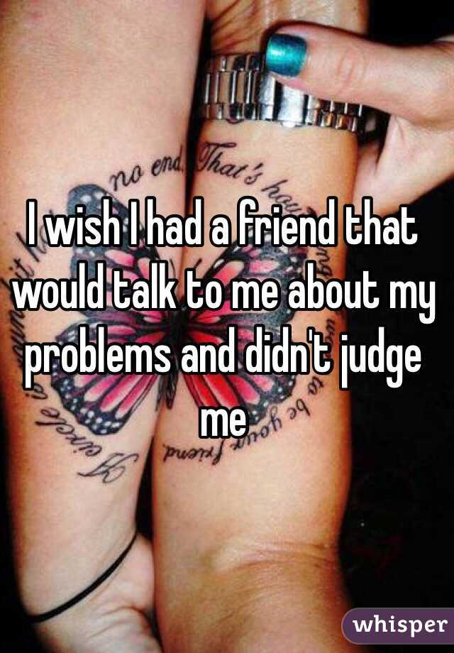 I wish I had a friend that would talk to me about my problems and didn't judge me