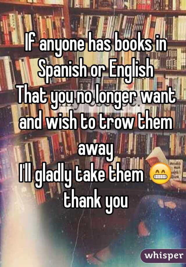 If anyone has books in Spanish or English  That you no longer want and wish to trow them away  I'll gladly take them 😁 thank you