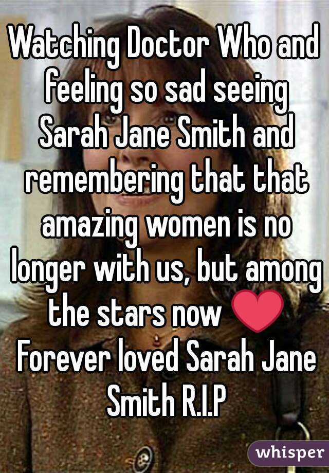 Watching Doctor Who and feeling so sad seeing Sarah Jane Smith and remembering that that amazing women is no longer with us, but among the stars now ❤ Forever loved Sarah Jane Smith R.I.P