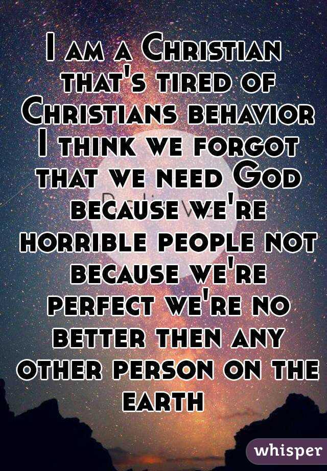 I am a Christian that's tired of Christians behavior I think we forgot that we need God because we're horrible people not because we're perfect we're no better then any other person on the earth