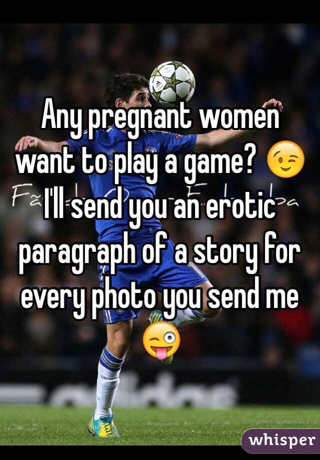 Any pregnant women want to play a game? 😉 I'll send you an erotic paragraph of a story for every photo you send me 😜