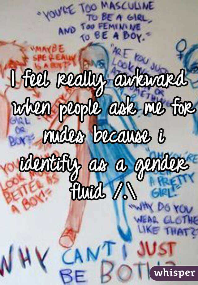 I feel really awkward when people ask me for nudes because i identify as a gender fluid /.\