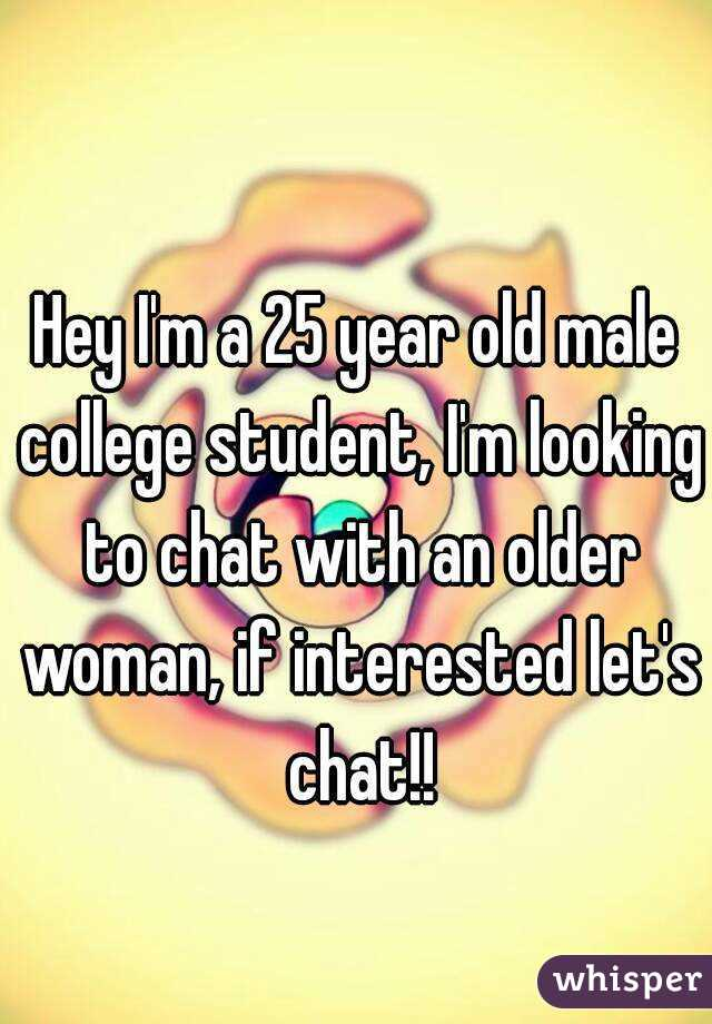 Hey I'm a 25 year old male college student, I'm looking to chat with an older woman, if interested let's chat!!