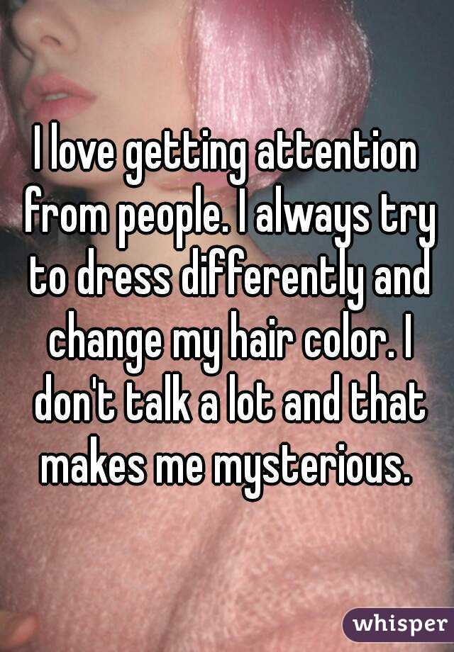 I love getting attention from people. I always try to dress differently and change my hair color. I don't talk a lot and that makes me mysterious.