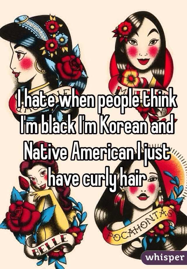 I hate when people think I'm black I'm Korean and Native American I just have curly hair