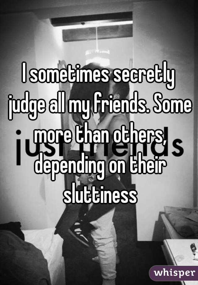 I sometimes secretly judge all my friends. Some more than others, depending on their sluttiness