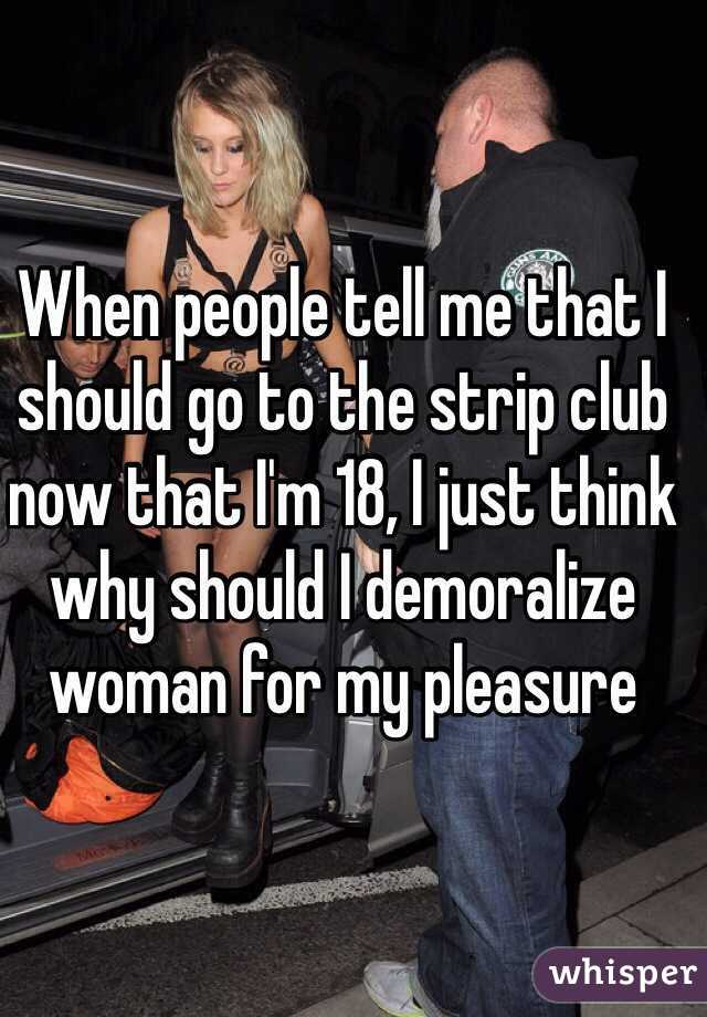 When people tell me that I should go to the strip club now that I'm 18, I just think why should I demoralize woman for my pleasure