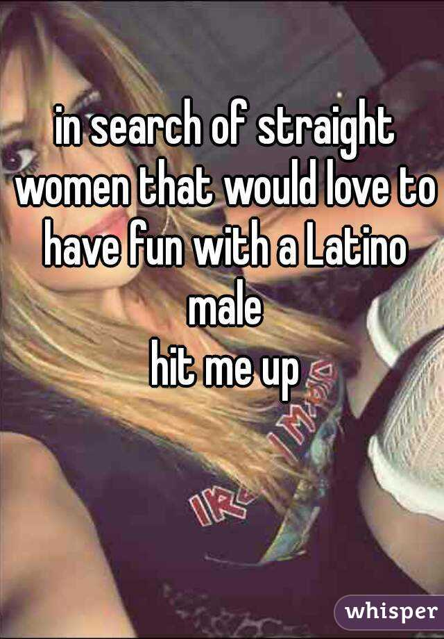 in search of straight women that would love to have fun with a Latino male  hit me up