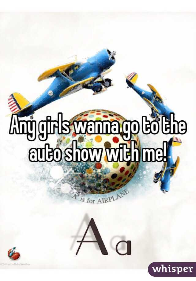 Any girls wanna go to the auto show with me!
