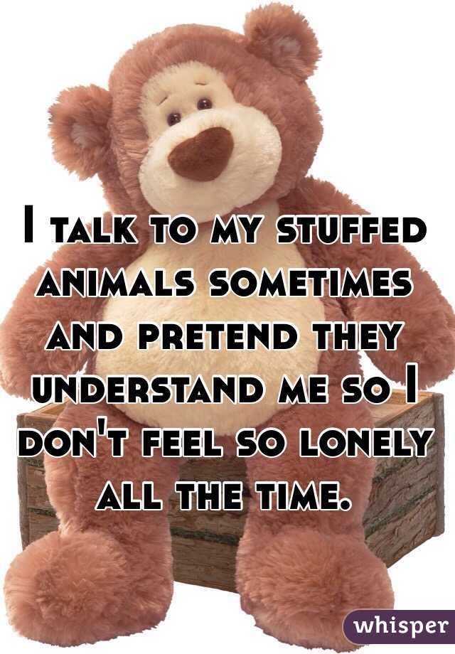 I talk to my stuffed animals sometimes and pretend they understand me so I don't feel so lonely all the time.