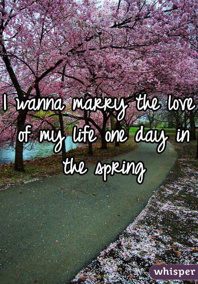 I wanna marry the love of my life one day in the spring