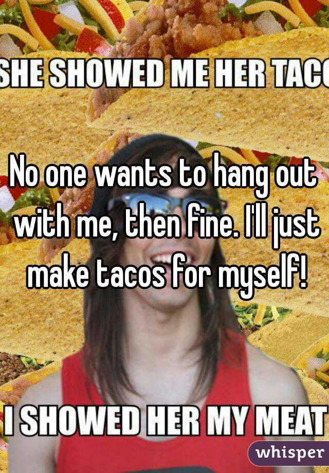 No one wants to hang out with me, then fine. I'll just make tacos for myself!