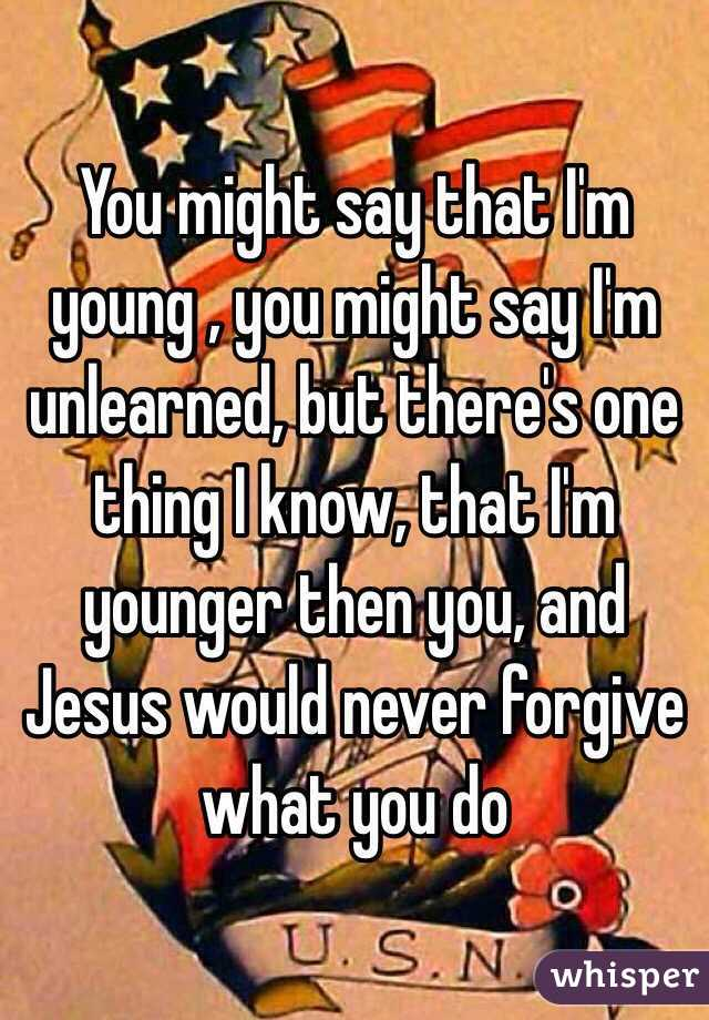 You might say that I'm young , you might say I'm unlearned, but there's one thing I know, that I'm younger then you, and Jesus would never forgive what you do