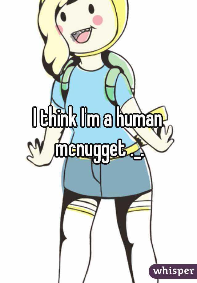 I think I'm a human mcnugget ._.