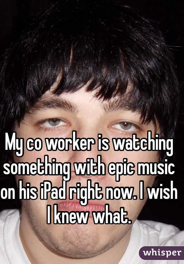 My co worker is watching something with epic music on his iPad right now. I wish I knew what.