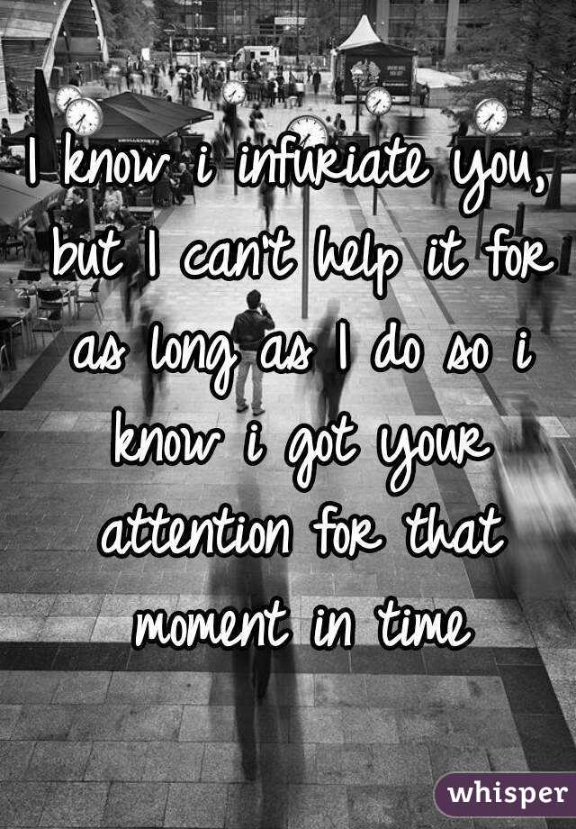 I know i infuriate you, but I can't help it for as long as I do so i know i got your attention for that moment in time