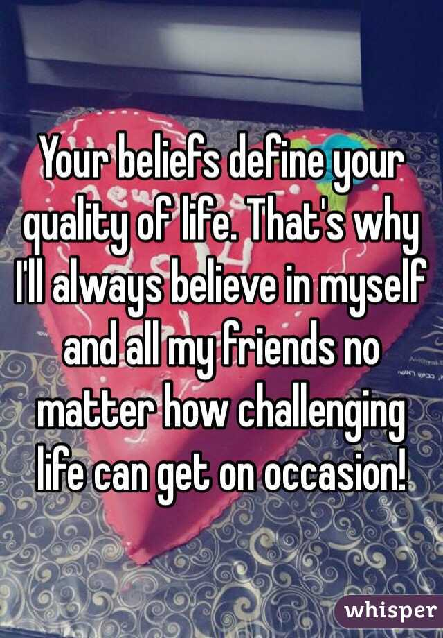 Your beliefs define your quality of life. That's why I'll always believe in myself and all my friends no matter how challenging life can get on occasion!
