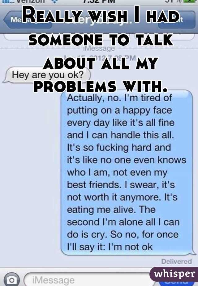 Really wish I had someone to talk about all my problems with.