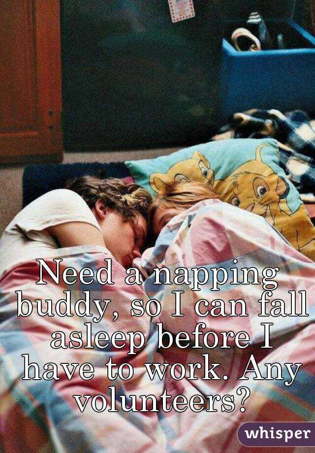Need a napping buddy, so I can fall asleep before I have to work. Any volunteers?