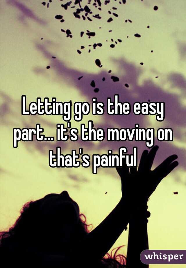 Letting go is the easy part... it's the moving on that's painful