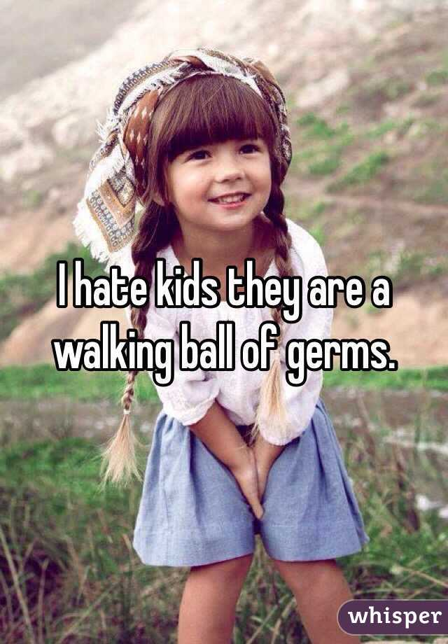 I hate kids they are a walking ball of germs.