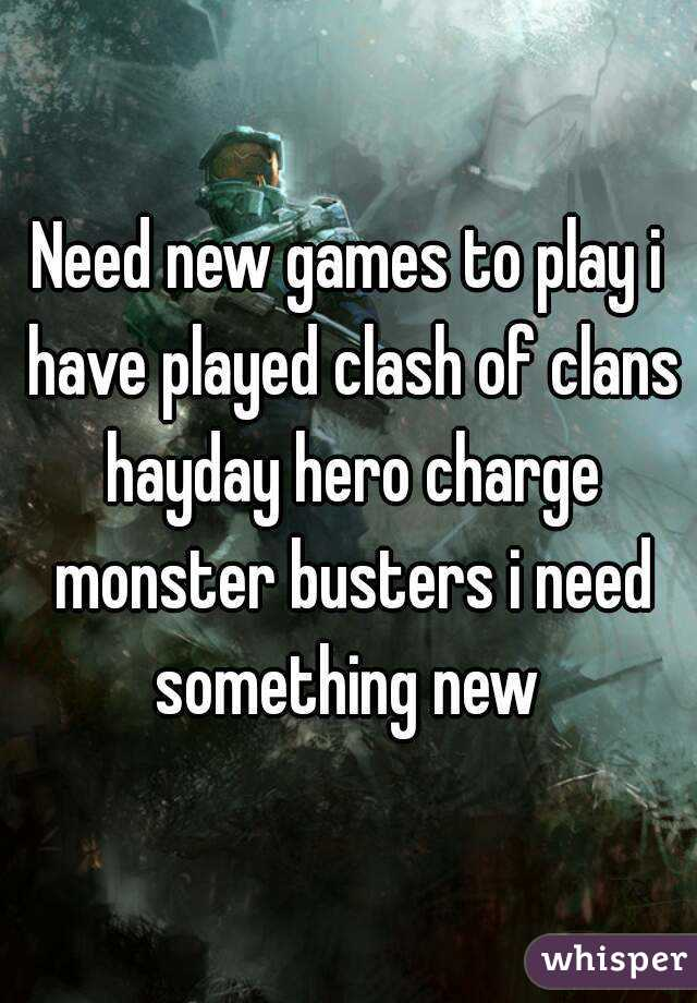 Need new games to play i have played clash of clans hayday hero charge monster busters i need something new