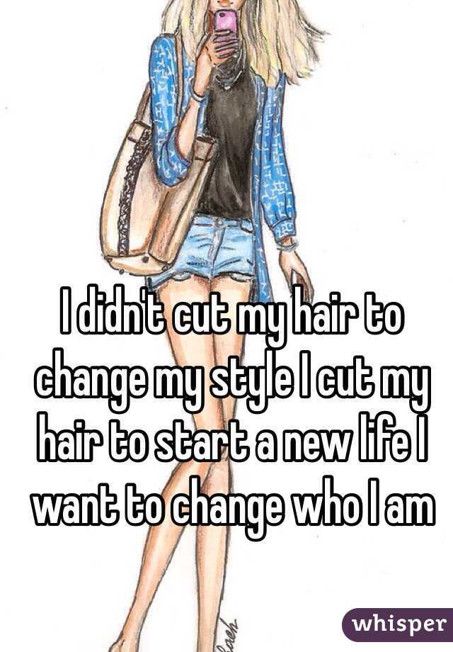 I didn't cut my hair to change my style I cut my hair to start a new life I want to change who I am