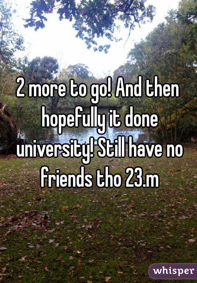 2 more to go! And then hopefully it done university! Still have no friends tho 23.m