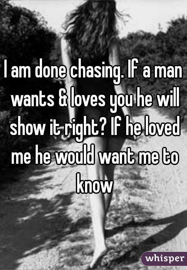 I am done chasing. If a man wants & loves you he will show it right? If he loved me he would want me to know
