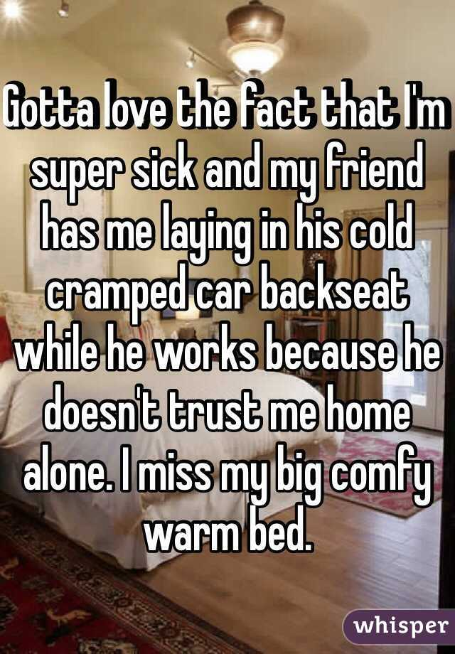 Gotta love the fact that I'm super sick and my friend has me laying in his cold cramped car backseat while he works because he doesn't trust me home alone. I miss my big comfy warm bed.
