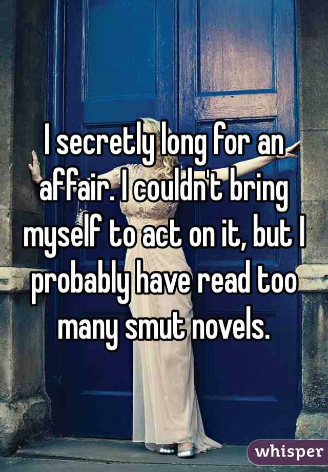 I secretly long for an affair. I couldn't bring myself to act on it, but I probably have read too many smut novels.