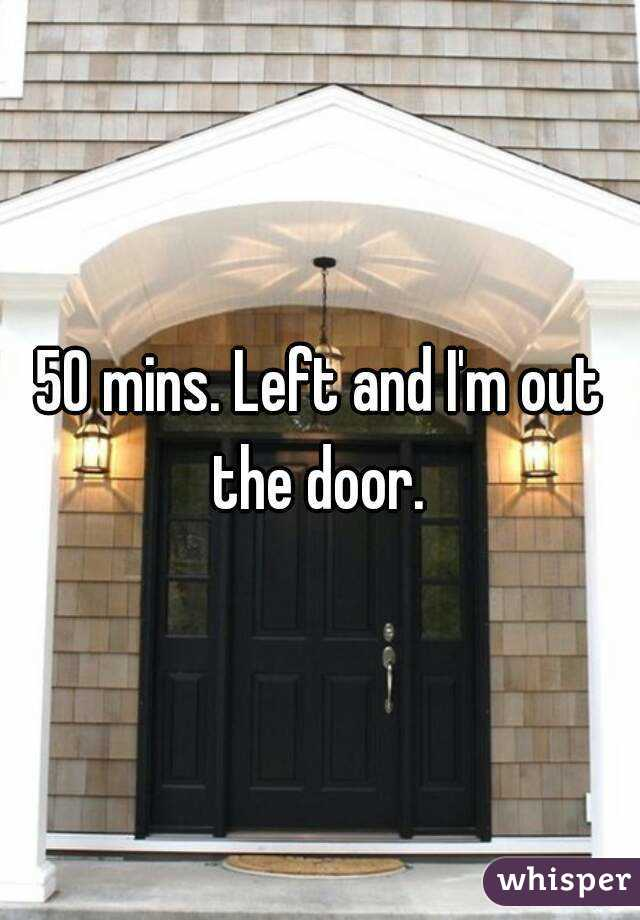 50 mins. Left and I'm out the door.