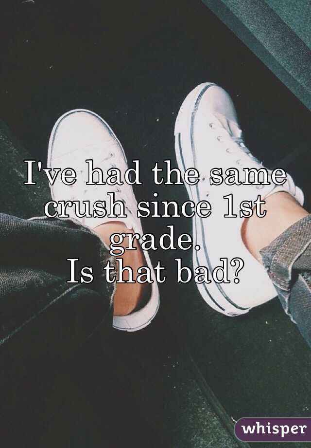 I've had the same crush since 1st grade.  Is that bad?