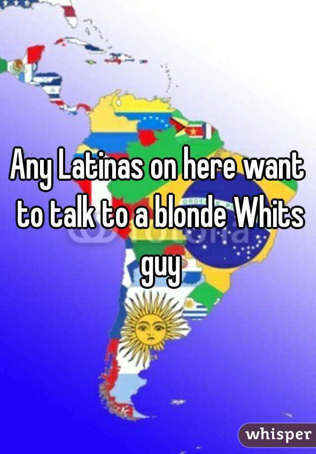 Any Latinas on here want to talk to a blonde Whits guy