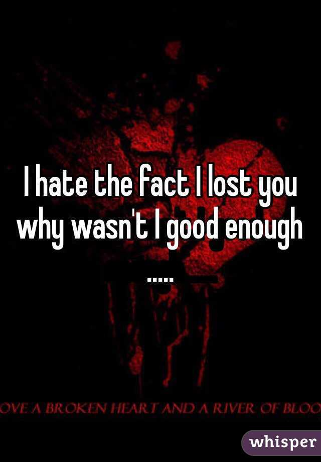 I hate the fact I lost you why wasn't I good enough .....