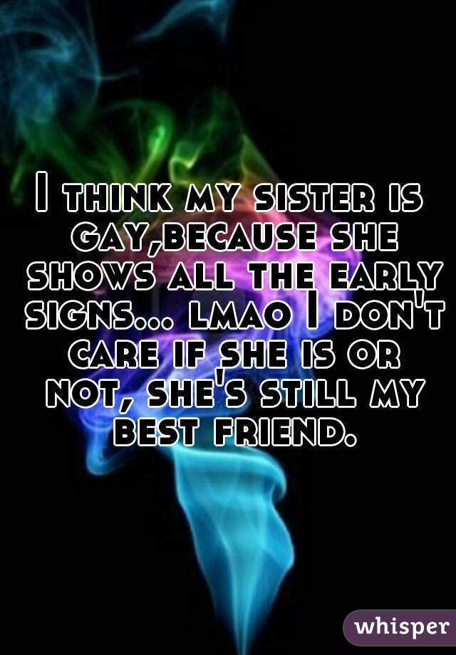 I think my sister is gay,because she shows all the early signs... lmao I don't care if she is or not, she's still my best friend.