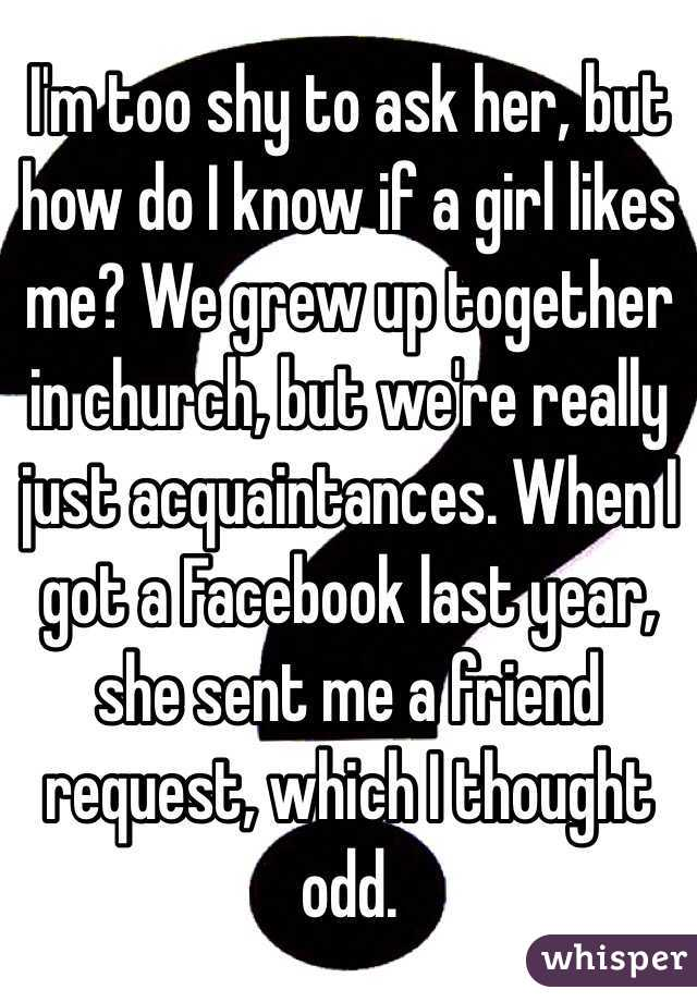 I'm too shy to ask her, but how do I know if a girl likes me? We grew up together in church, but we're really just acquaintances. When I got a Facebook last year, she sent me a friend request, which I thought odd.