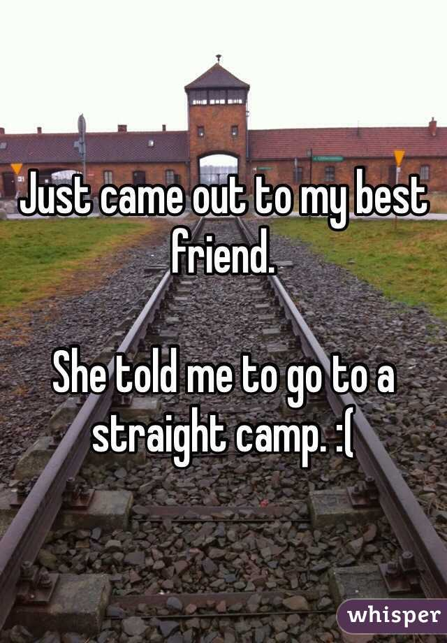 Just came out to my best friend.   She told me to go to a straight camp. :(