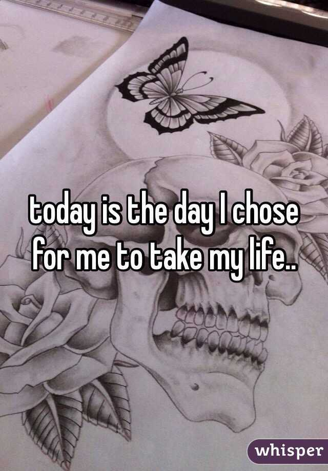 today is the day I chose for me to take my life..