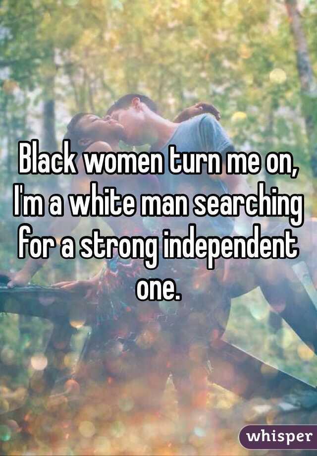 Black women turn me on, I'm a white man searching for a strong independent one.