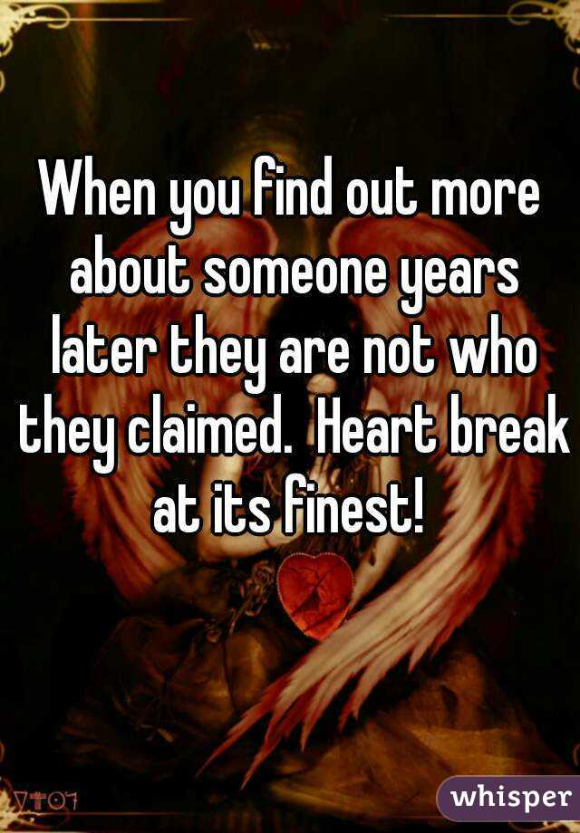 When you find out more about someone years later they are not who they claimed.  Heart break at its finest!