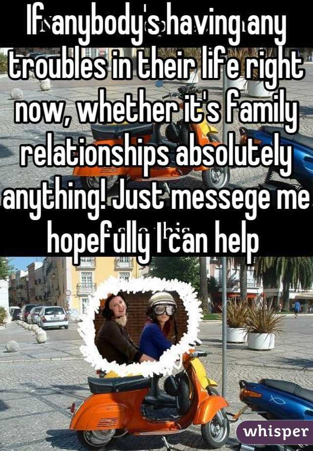 If anybody's having any troubles in their life right now, whether it's family relationships absolutely anything! Just messege me hopefully I can help